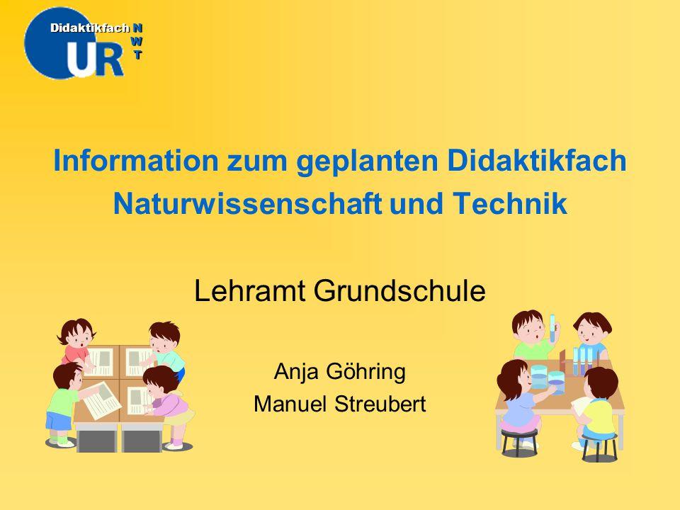 Information zum geplanten Didaktikfach Naturwissenschaft und Technik Lehramt Grundschule Anja Göhring Manuel Streubert DidaktikfachN W T Didaktikfach