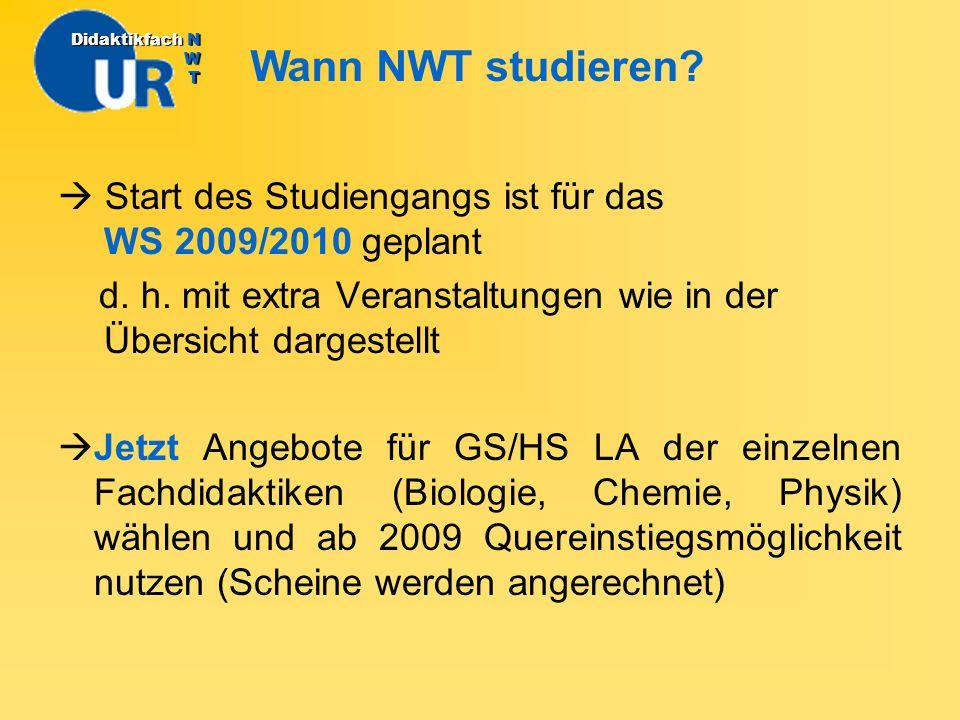 Wann NWT studieren? DidaktikfachN W T Didaktikfach N W T  Start des Studiengangs ist für das WS 2009/2010 geplant d. h. mit extra Veranstaltungen wie