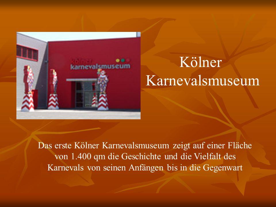 Kölner Karnevalsmuseum Das erste Kölner Karnevalsmuseum zeigt auf einer Fläche von 1.400 qm die Geschichte und die Vielfalt des Karnevals von seinen Anfängen bis in die Gegenwart