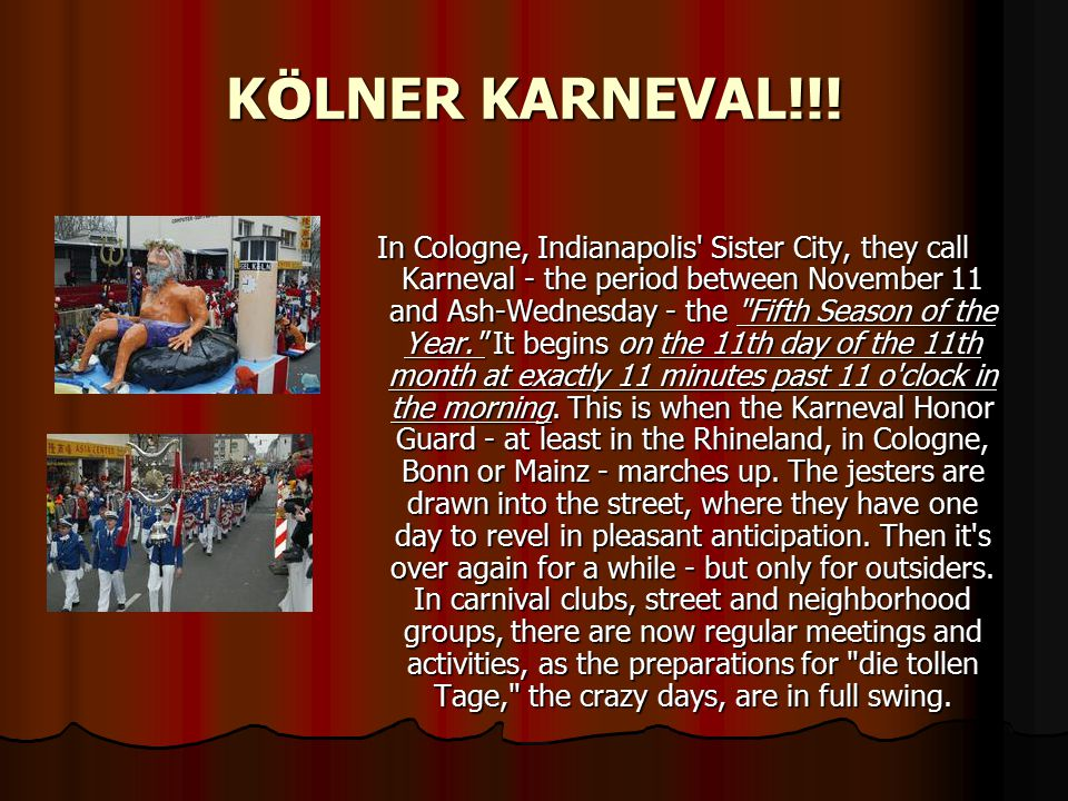 K Ö LNER KARNEVAL!!! In Cologne, Indianapolis' Sister City, they call Karneval - the period between November 11 and Ash-Wednesday - the