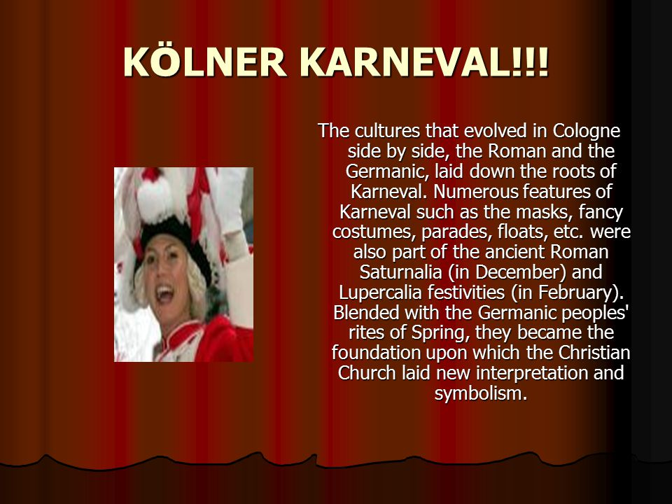 K Ö LNER KARNEVAL!!! The cultures that evolved in Cologne side by side, the Roman and the Germanic, laid down the roots of Karneval. Numerous features
