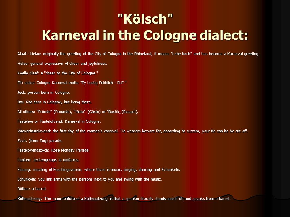 K ö lsch Karneval in the Cologne dialect: Alaaf - Helau: originally the greeting of the City of Cologne in the Rhineland, it means Lebe hoch and has become a Karneval greeting.