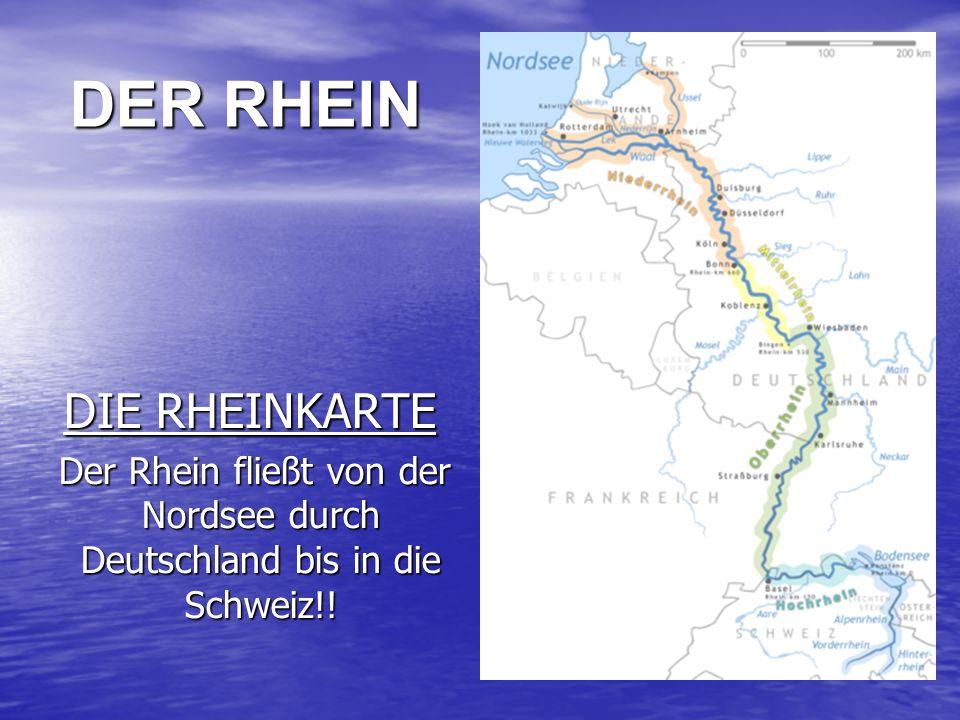DIE RHEINKARTE DIE RHEINKARTE Der Rhein fließt von der Nordsee durch Deutschland bis in die Schweiz!.
