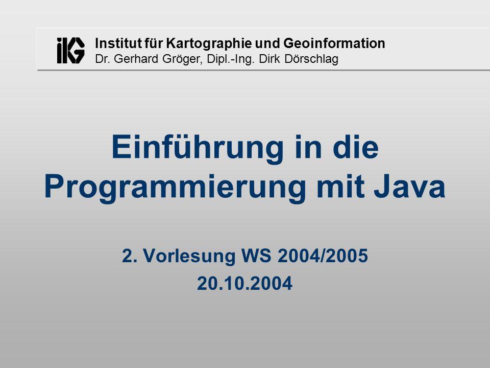 Institut für Kartographie und Geoinformation Dr. Gerhard Gröger, Dipl.-Ing. Dirk Dörschlag Einführung in die Programmierung mit Java 2. Vorlesung WS 2