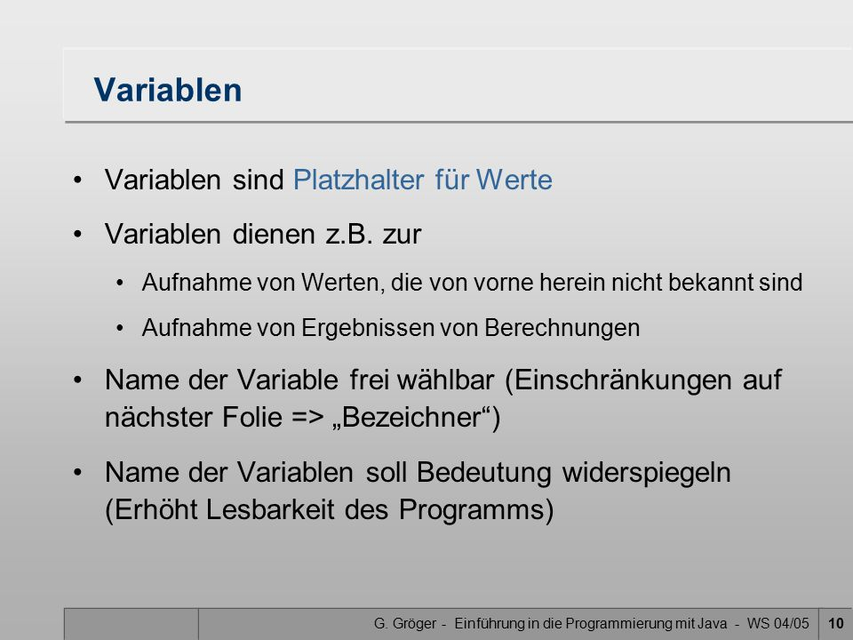 G. Gröger - Einführung in die Programmierung mit Java - WS 04/0510 Variablen Variablen sind Platzhalter für Werte Variablen dienen z.B. zur Aufnahme v