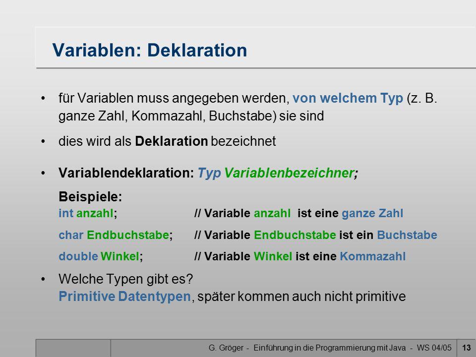 G. Gröger - Einführung in die Programmierung mit Java - WS 04/0513 Variablen: Deklaration für Variablen muss angegeben werden, von welchem Typ (z. B.