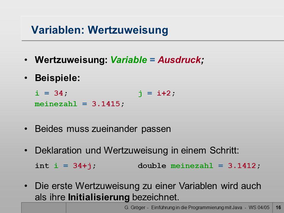 G. Gröger - Einführung in die Programmierung mit Java - WS 04/0516 Variablen: Wertzuweisung Wertzuweisung: Variable = Ausdruck; Beispiele: i = 34;j =