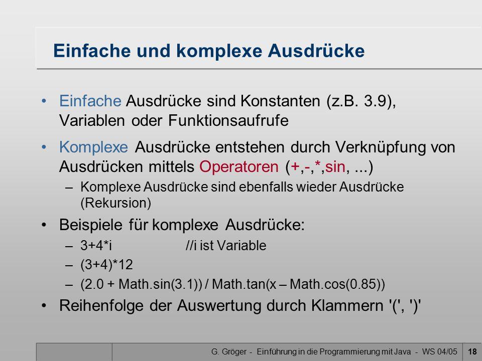 G. Gröger - Einführung in die Programmierung mit Java - WS 04/0518 Einfache und komplexe Ausdrücke Einfache Ausdrücke sind Konstanten (z.B. 3.9), Vari