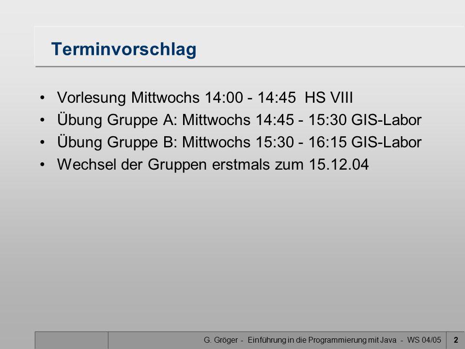 G. Gröger - Einführung in die Programmierung mit Java - WS 04/052 Terminvorschlag Vorlesung Mittwochs 14:00 - 14:45 HS VIII Übung Gruppe A: Mittwochs