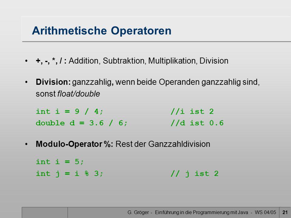 G. Gröger - Einführung in die Programmierung mit Java - WS 04/0521 Arithmetische Operatoren +, -, *, / : Addition, Subtraktion, Multiplikation, Divisi