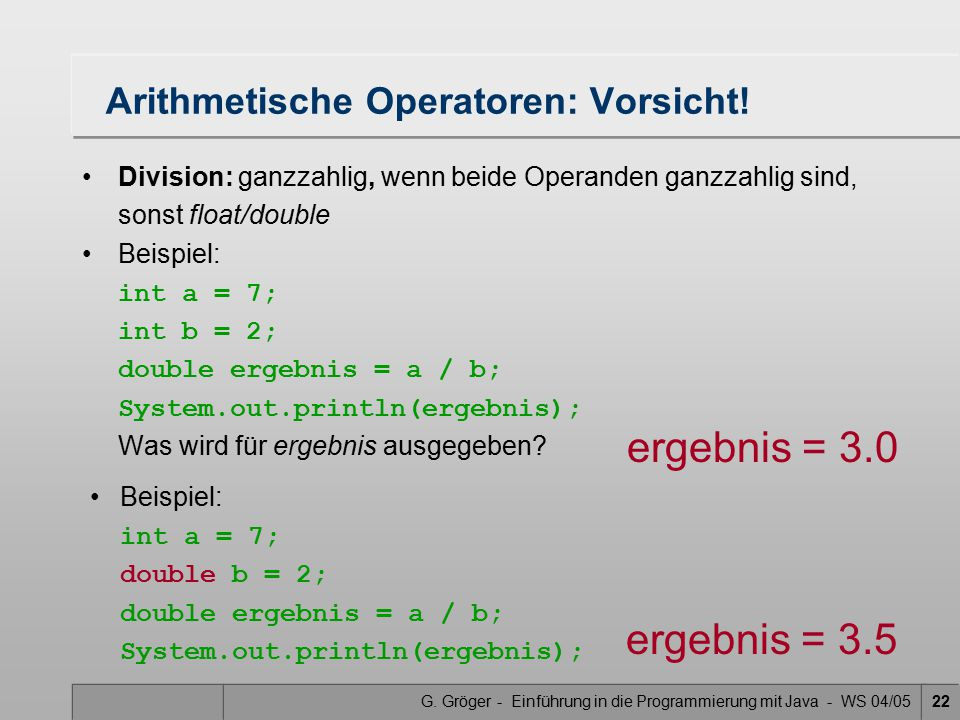 G. Gröger - Einführung in die Programmierung mit Java - WS 04/0522 Arithmetische Operatoren: Vorsicht! Division: ganzzahlig, wenn beide Operanden ganz