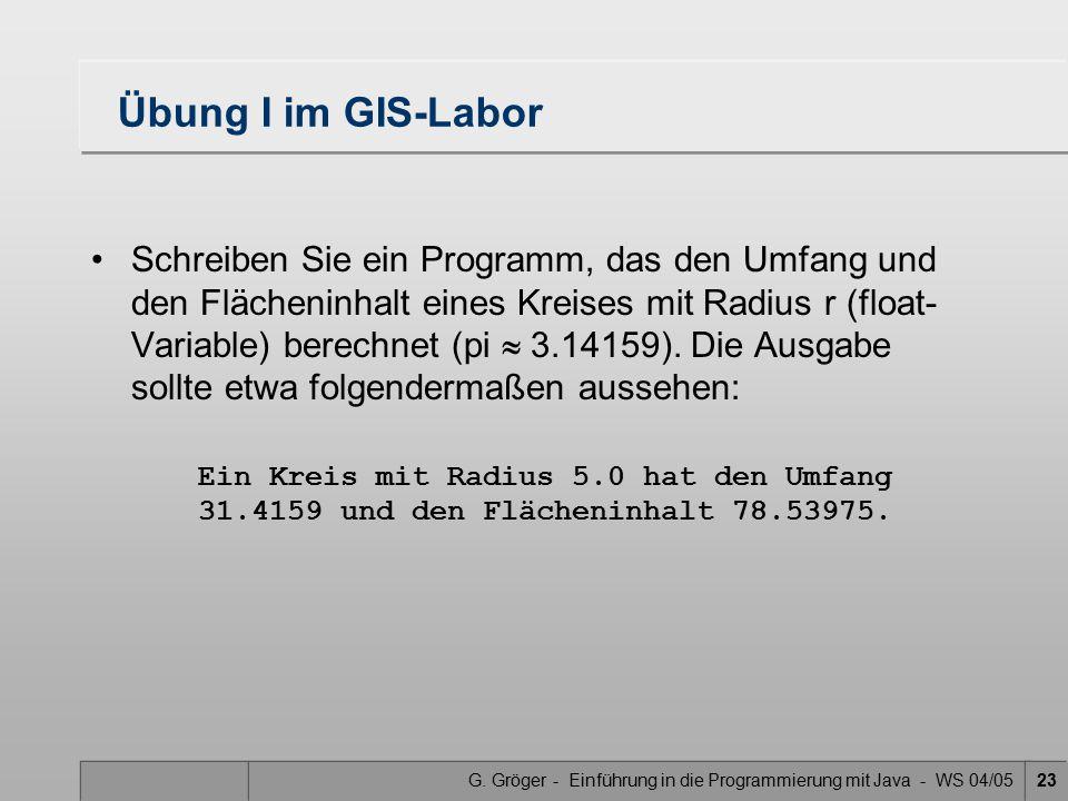 G. Gröger - Einführung in die Programmierung mit Java - WS 04/0523 Übung I im GIS-Labor Schreiben Sie ein Programm, das den Umfang und den Flächeninha