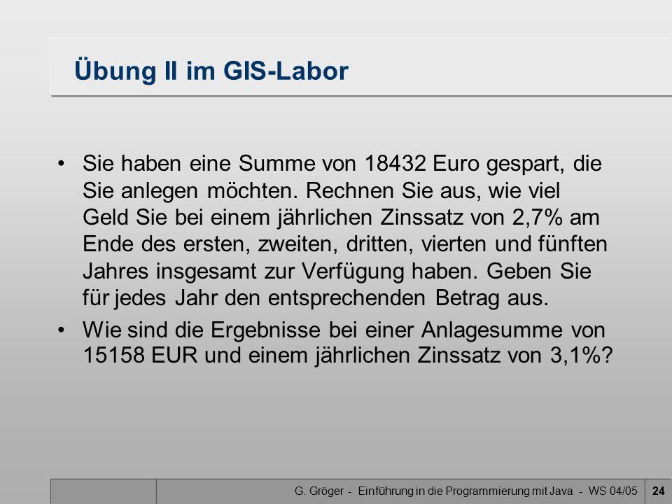 G. Gröger - Einführung in die Programmierung mit Java - WS 04/0524 Übung II im GIS-Labor Sie haben eine Summe von 18432 Euro gespart, die Sie anlegen