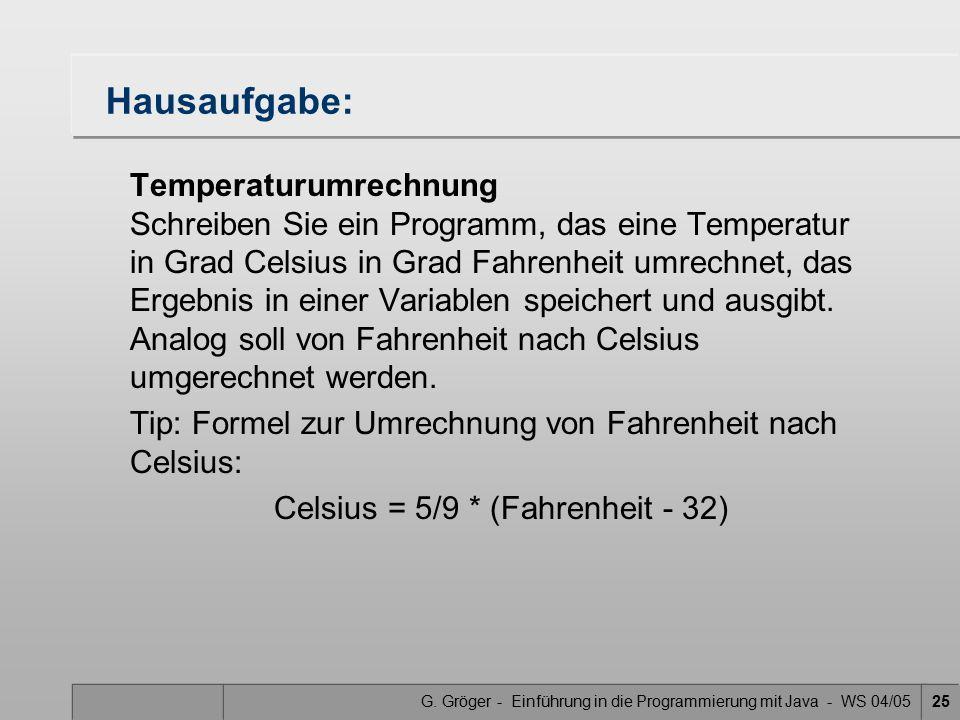 G. Gröger - Einführung in die Programmierung mit Java - WS 04/0525 Hausaufgabe: Temperaturumrechnung Schreiben Sie ein Programm, das eine Temperatur i