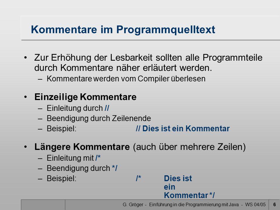 G. Gröger - Einführung in die Programmierung mit Java - WS 04/056 Kommentare im Programmquelltext Zur Erhöhung der Lesbarkeit sollten alle Programmtei