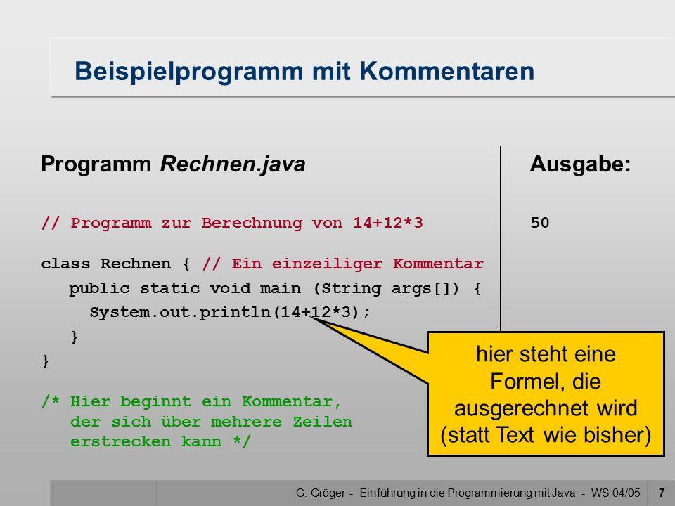 G. Gröger - Einführung in die Programmierung mit Java - WS 04/057 Programm Rechnen.java // Programm zur Berechnung von 14+12*3 class Rechnen { // Ein