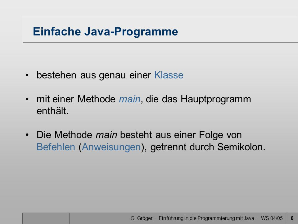 G. Gröger - Einführung in die Programmierung mit Java - WS 04/058 Einfache Java-Programme bestehen aus genau einer Klasse mit einer Methode main, die