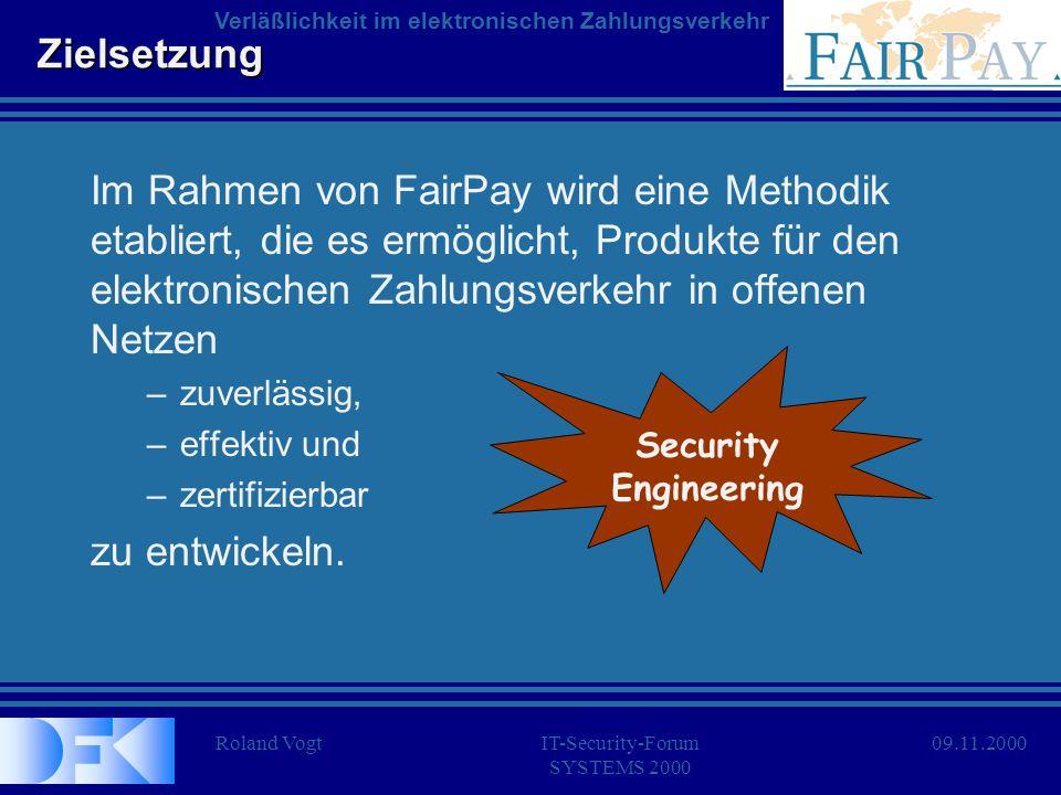 Roland VogtIT-Security-Forum SYSTEMS 2000 Verläßlichkeit im elektronischen Zahlungsverkehr 09.11.2000 Zielsetzung Schwerpunkte der Arbeit in FairPay: Sicherheitsmanagement –Prozeß-Sicherheit (Verbindlichkeit, Anonymität,...) Informationstechnologie –Software-Sicherheit (Korrektheit, Wirksamkeit,...) Kryptograhie –Transaktions-Sicherheit (Integrität, Authentizität,...) Vertrauens- würdigkeit