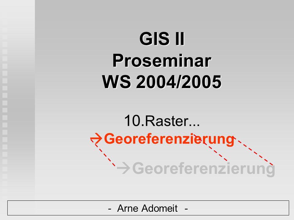 GIS II Proseminar WS 2004/2005 GIS II Proseminar WS 2004/2005 10. Raster...  Georeferenzierung - Arne Adomeit -  Georeferenzierung