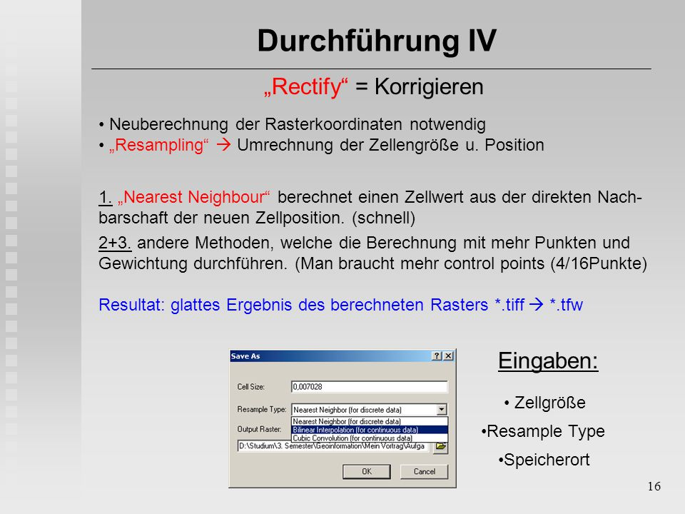 """16 Durchführung IV """"Rectify"""" = Korrigieren Neuberechnung der Rasterkoordinaten notwendig """"Resampling""""  Umrechnung der Zellengröße u. Position Eingabe"""