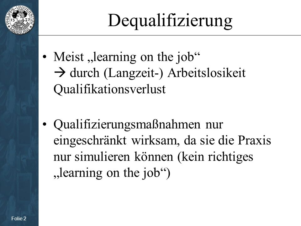 """Folie 2 Dequalifizierung Meist """"learning on the job  durch (Langzeit-) Arbeitslosikeit Qualifikationsverlust Qualifizierungsmaßnahmen nur eingeschränkt wirksam, da sie die Praxis nur simulieren können (kein richtiges """"learning on the job )"""