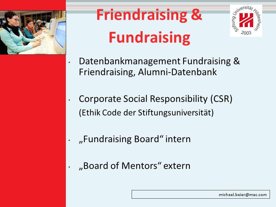"Friendraising & Fundraising Datenbankmanagement Fundraising & Friendraising, Alumni-Datenbank Corporate Social Responsibility (CSR) (Ethik Code der Stiftungsuniversität) ""Fundraising Board intern ""Board of Mentors extern michael.beier@mac.com"