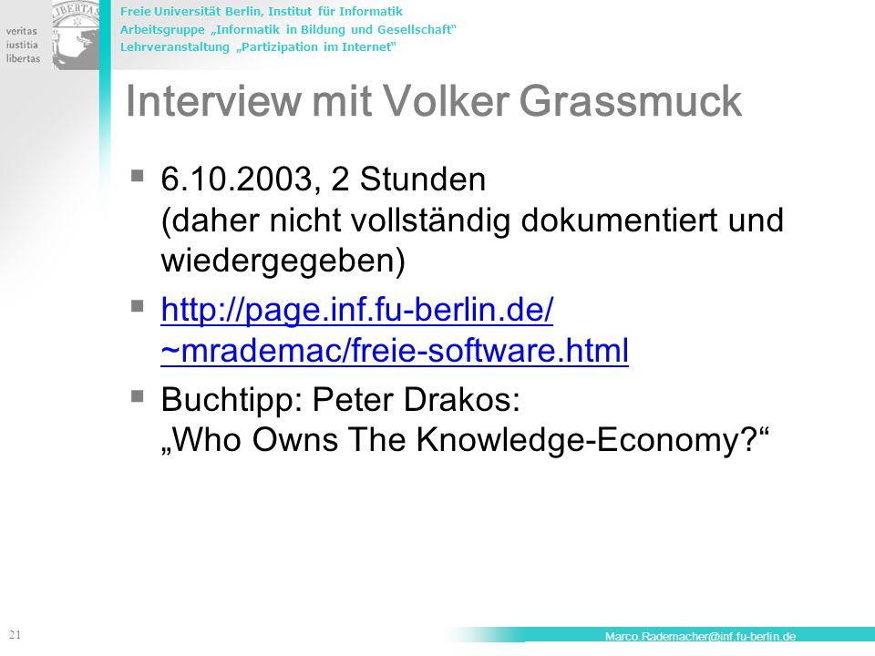 """Freie Universität Berlin, Institut für Informatik Arbeitsgruppe """"Informatik in Bildung und Gesellschaft Lehrveranstaltung """"Partizipation im Internet 21 Marco.Rademacher@inf.fu-berlin.de Interview mit Volker Grassmuck  6.10.2003, 2 Stunden (daher nicht vollständig dokumentiert und wiedergegeben)  http://page.inf.fu-berlin.de/ ~mrademac/freie-software.html http://page.inf.fu-berlin.de/ ~mrademac/freie-software.html  Buchtipp: Peter Drakos: """"Who Owns The Knowledge-Economy"""