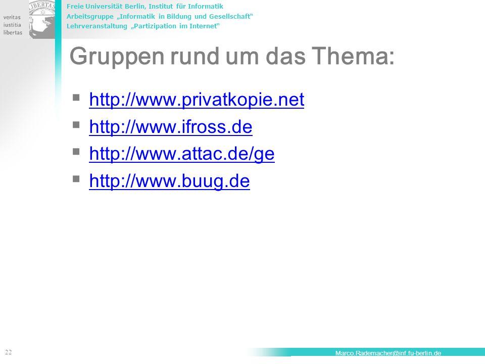 """Freie Universität Berlin, Institut für Informatik Arbeitsgruppe """"Informatik in Bildung und Gesellschaft Lehrveranstaltung """"Partizipation im Internet 22 Marco.Rademacher@inf.fu-berlin.de Gruppen rund um das Thema:  http://www.privatkopie.net http://www.privatkopie.net  http://www.ifross.de http://www.ifross.de  http://www.attac.de/ge http://www.attac.de/ge  http://www.buug.de http://www.buug.de"""