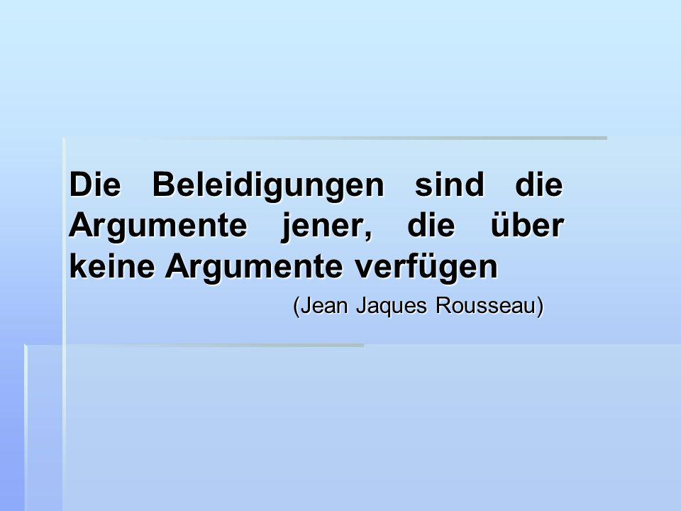 Die Beleidigungen sind die Argumente jener, die über keine Argumente verfügen (Jean Jaques Rousseau)