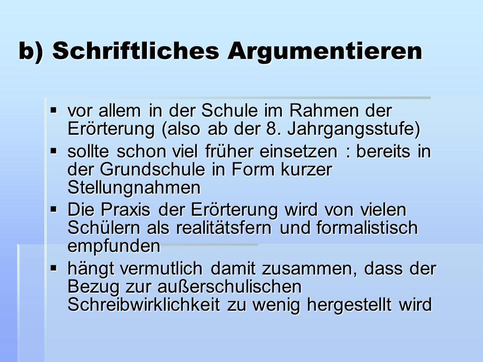 b) Schriftliches Argumentieren  vor allem in der Schule im Rahmen der Erörterung (also ab der 8. Jahrgangsstufe)  sollte schon viel früher einsetzen