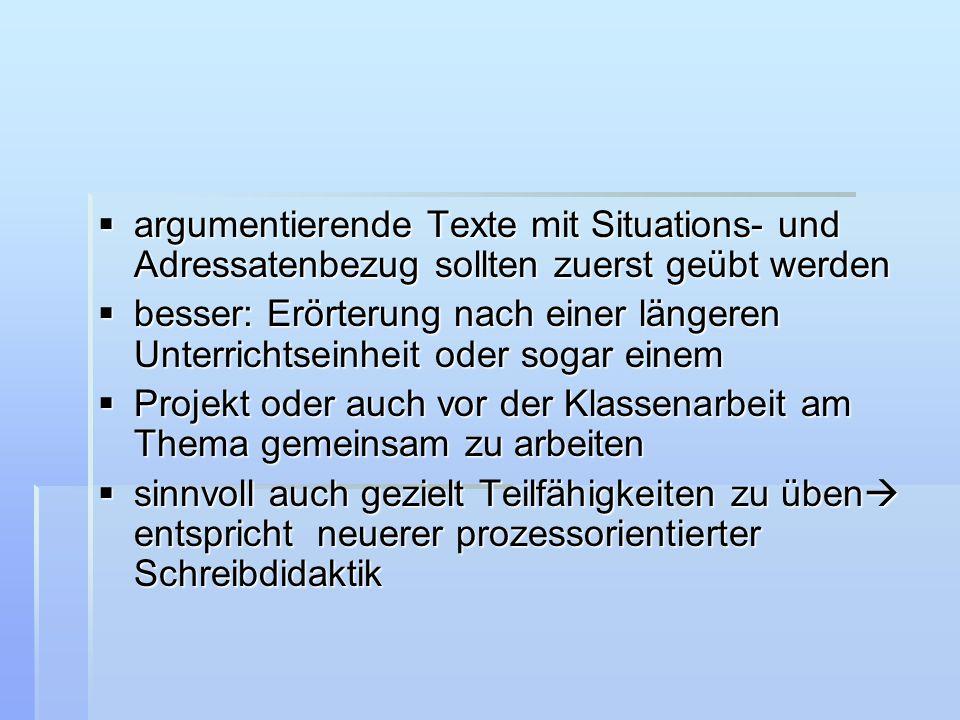  argumentierende Texte mit Situations- und Adressatenbezug sollten zuerst geübt werden  besser: Erörterung nach einer längeren Unterrichtseinheit od