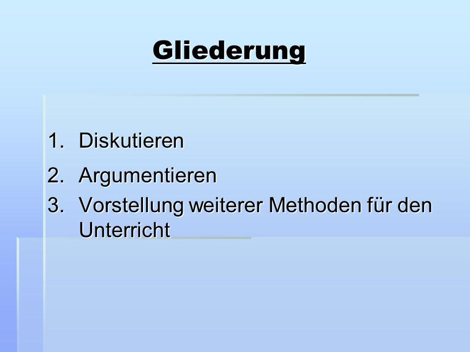 Gliederung Gliederung 1.Diskutieren 2.Argumentieren 3.Vorstellung weiterer Methoden für den Unterricht