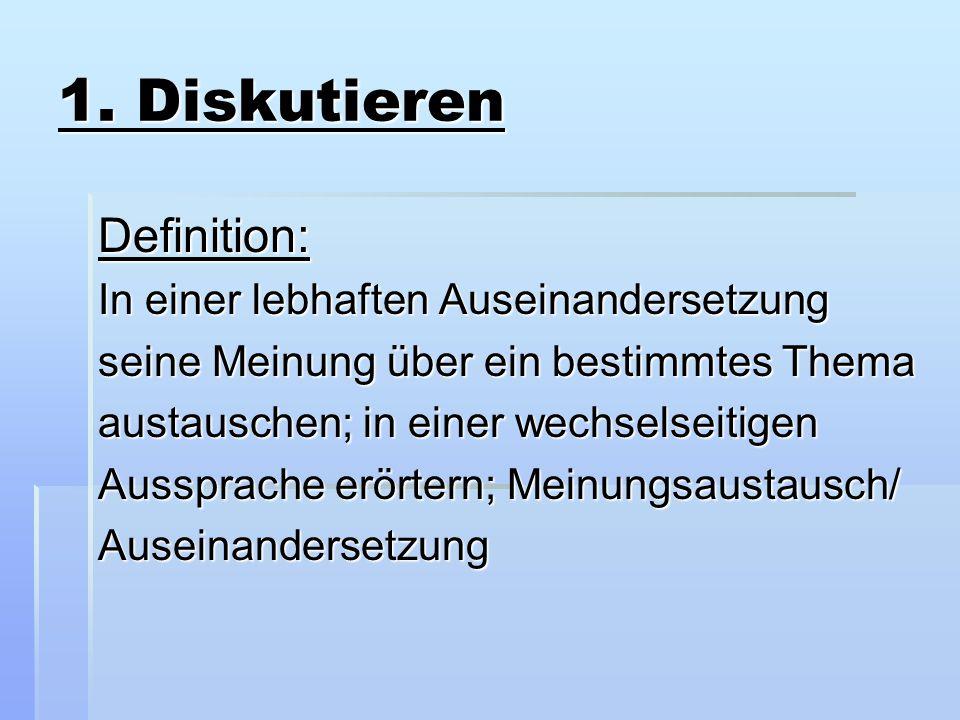 1. Diskutieren Definition: In einer lebhaften Auseinandersetzung seine Meinung über ein bestimmtes Thema austauschen; in einer wechselseitigen Ausspra