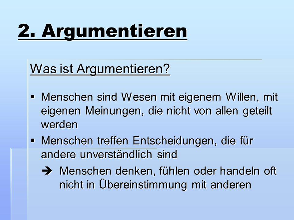 2. Argumentieren Was ist Argumentieren?  Menschen sind Wesen mit eigenem Willen, mit eigenen Meinungen, die nicht von allen geteilt werden  Menschen