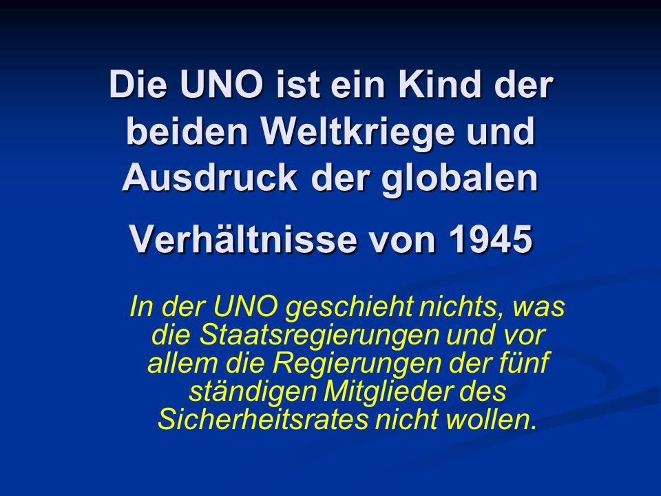 Die UNO ist ein Kind der beiden Weltkriege und Ausdruck der globalen Verhältnisse von 1945 In der UNO geschieht nichts, was die Staatsregierungen und