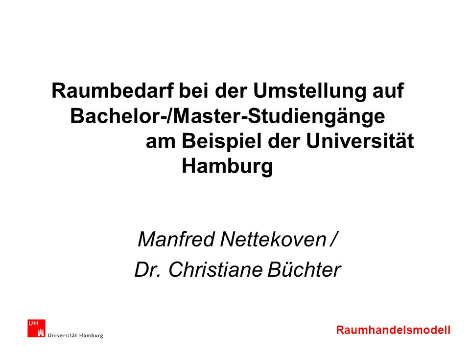 Raumhandelsmodell Raumbedarf bei der Umstellung auf Bachelor-/Master-Studiengänge am Beispiel der Universität Hamburg Manfred Nettekoven / Dr. Christi