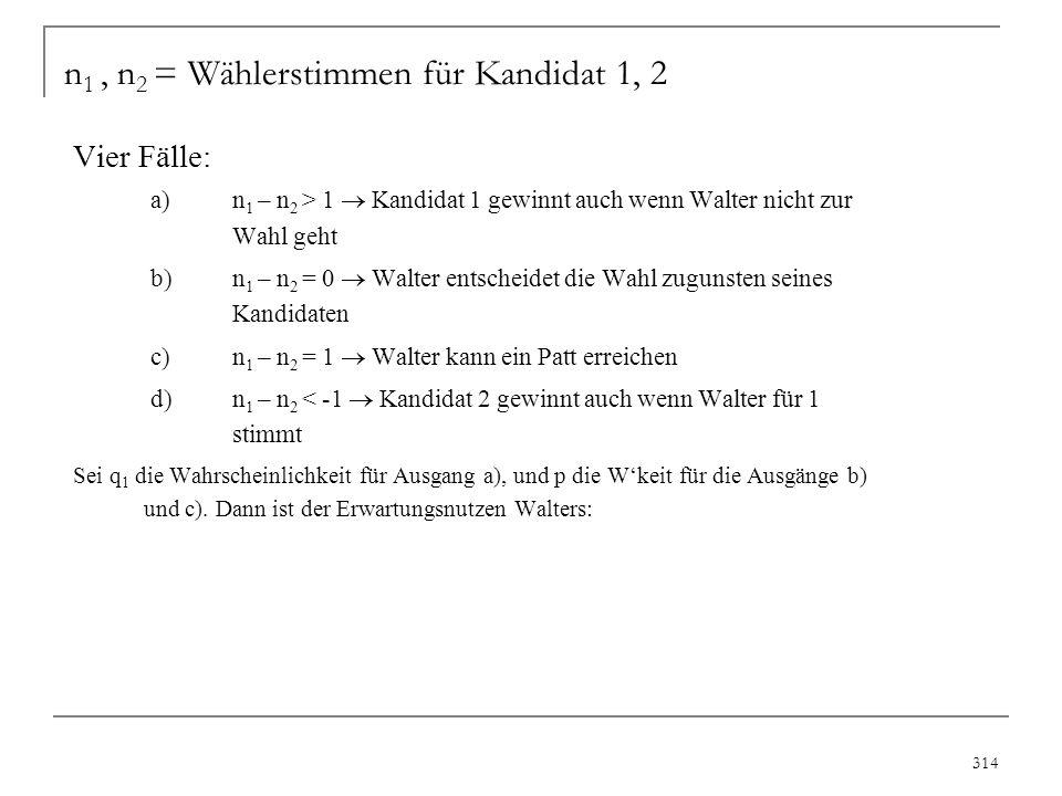 315 Der erwartete Nutzen aus der Wahlbeteiligung: (bei Patt entscheidet das Los) E[U(W)] = q 1 B + pB + p ½ B + d – c Erwartungsnutzen, wenn Walter nicht zur Wahl geht: E[U(E)] = q 1 B + p ½ B Walter geht wählen, wenn die Differenz: pB + d –c > 0 ist.