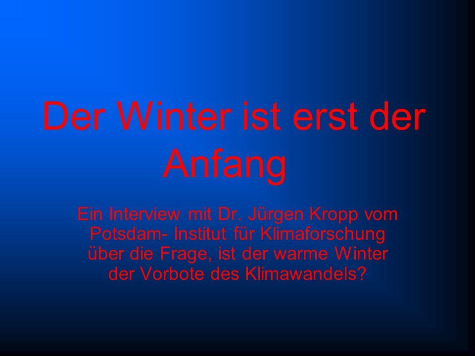 Der Winter ist erst der Anfang Ein Interview mit Dr. Jürgen Kropp vom Potsdam- Institut für Klimaforschung über die Frage, ist der warme Winter der Vo
