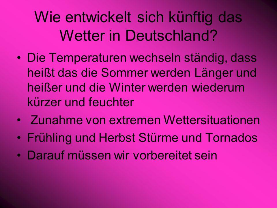 Wie entwickelt sich künftig das Wetter in Deutschland? Die Temperaturen wechseln ständig, dass heißt das die Sommer werden Länger und heißer und die W