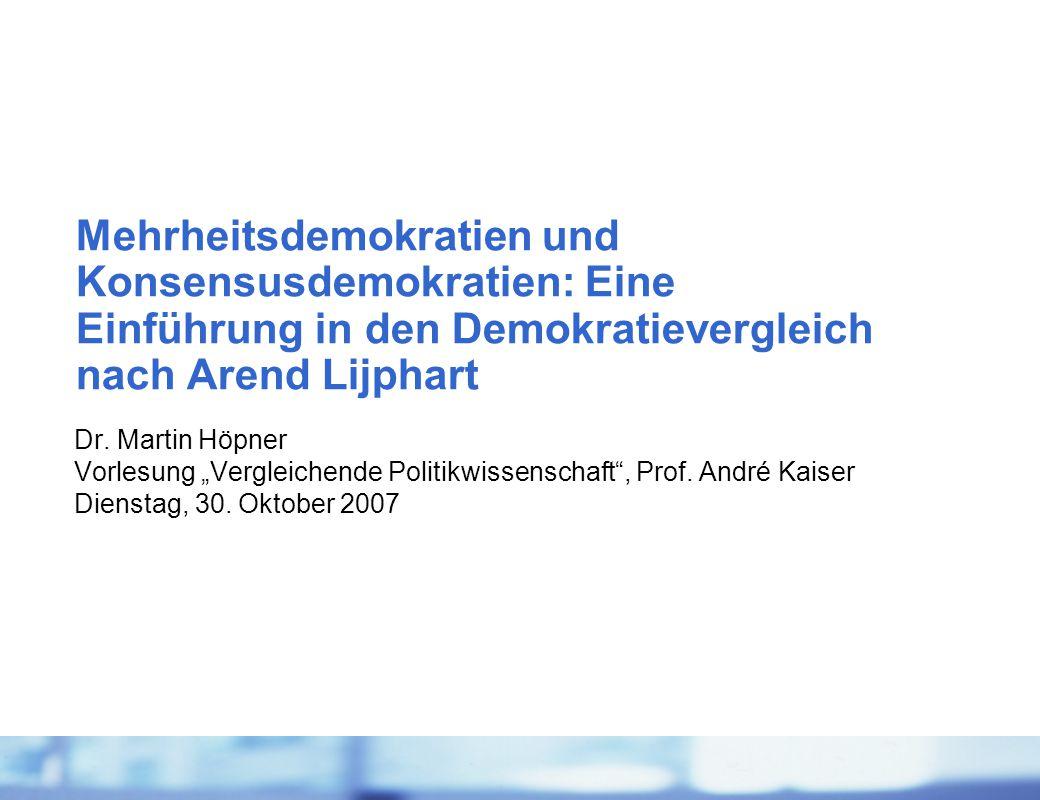"""Dr. Martin Höpner Vorlesung """"Vergleichende Politikwissenschaft"""", Prof. André Kaiser Dienstag, 30. Oktober 2007 Mehrheitsdemokratien und Konsensusdemok"""