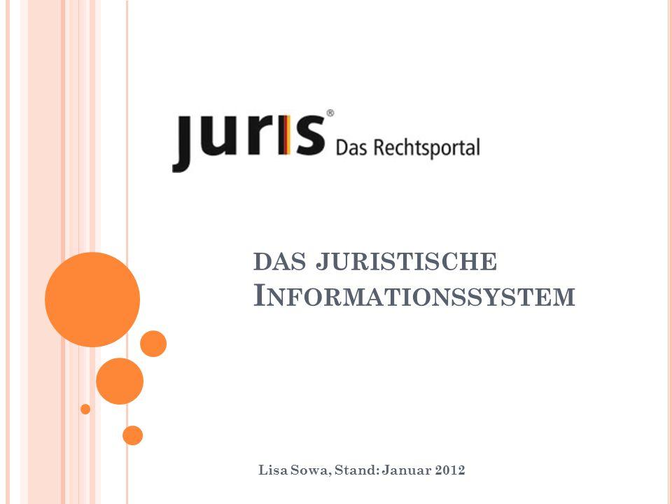 DAS JURISTISCHE I NFORMATIONSSYSTEM Lisa Sowa, Stand: Januar 2012