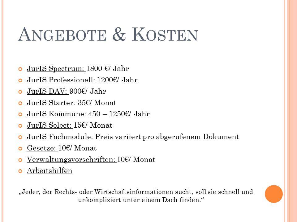 """A NGEBOTE & K OSTEN JurIS Spectrum: 1800 €/ Jahr JurIS Professionell: 1200€/ Jahr JurIS DAV: 900€/ Jahr JurIS Starter: 35€/ Monat JurIS Kommune: 450 – 1250€/ Jahr JurIS Select: 15€/ Monat JurIS Fachmodule: Preis variiert pro abgerufenem Dokument Gesetze: 10€/ Monat Verwaltungsvorschriften: 10€/ Monat Arbeitshilfen """"Jeder, der Rechts- oder Wirtschaftsinformationen sucht, soll sie schnell und unkompliziert unter einem Dach finden."""