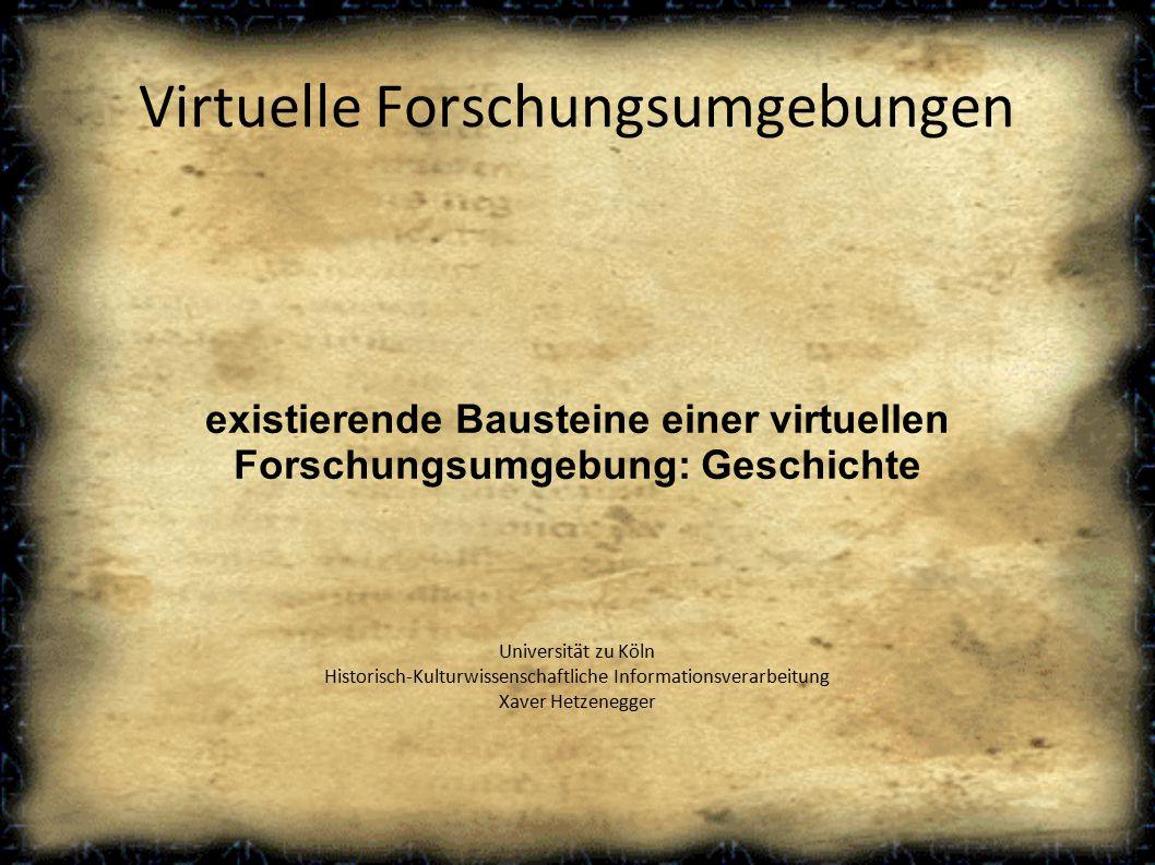 Virtuelle Forschungsumgebungen existierende Bausteine einer virtuellen Forschungsumgebung: Geschichte Universität zu Köln Historisch-Kulturwissenschaftliche Informationsverarbeitung Xaver Hetzenegger