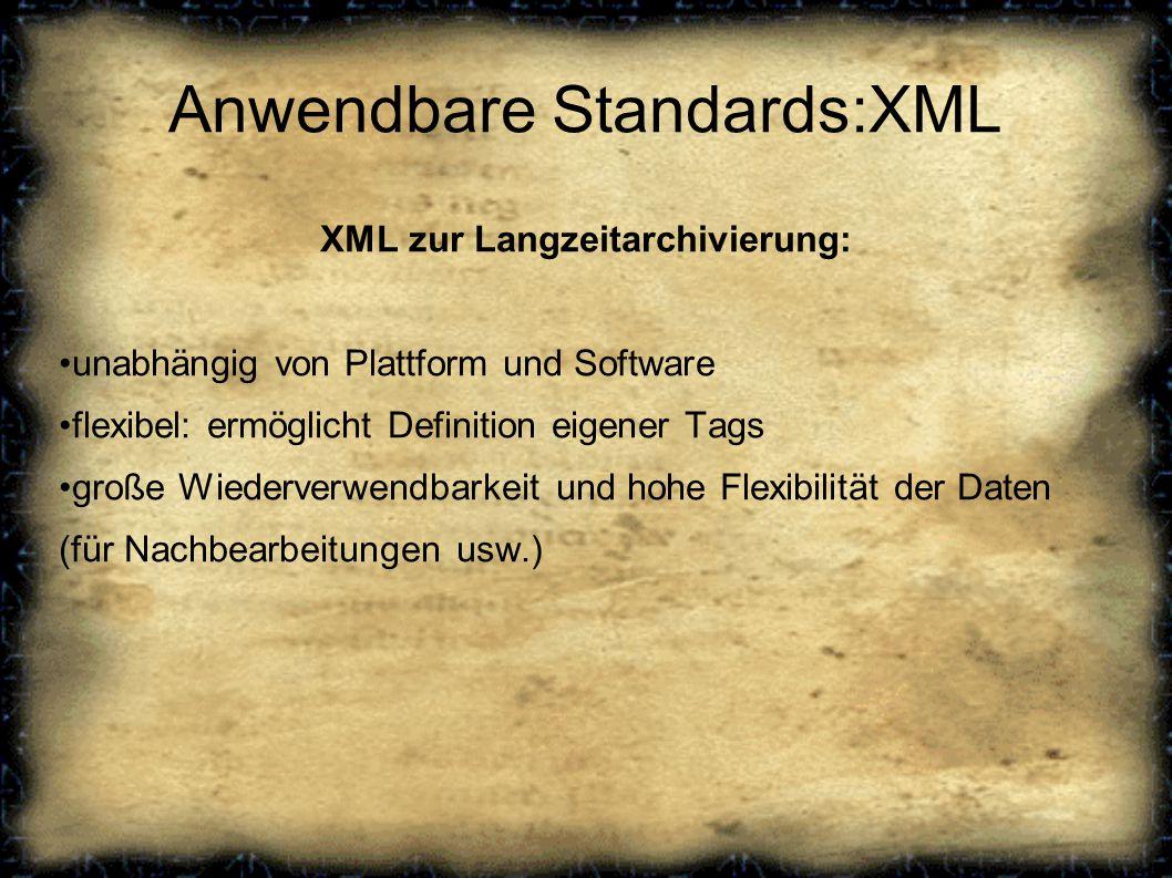 Anwendbare Standards:XML XML zur Langzeitarchivierung: unabhängig von Plattform und Software flexibel: ermöglicht Definition eigener Tags große Wiederverwendbarkeit und hohe Flexibilität der Daten (für Nachbearbeitungen usw.)