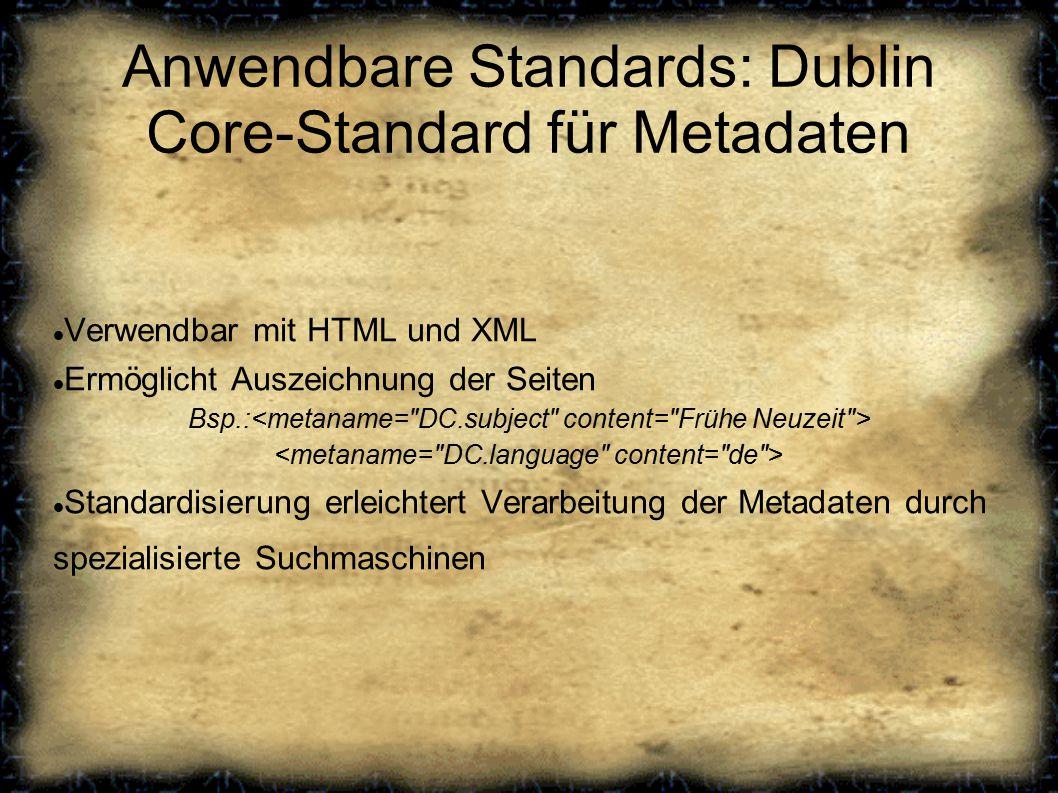 Anwendbare Standards: Dublin Core-Standard für Metadaten Verwendbar mit HTML und XML Ermöglicht Auszeichnung der Seiten Bsp.: Standardisierung erleichtert Verarbeitung der Metadaten durch spezialisierte Suchmaschinen