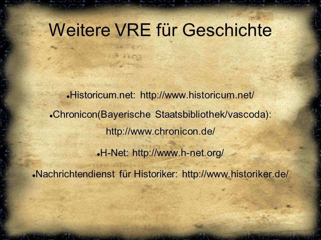 Weitere VRE für Geschichte Historicum.net: http://www.historicum.net/ Chronicon(Bayerische Staatsbibliothek/vascoda): http://www.chronicon.de/ H-Net: http://www.h-net.org/ Nachrichtendienst für Historiker: http://www.historiker.de/