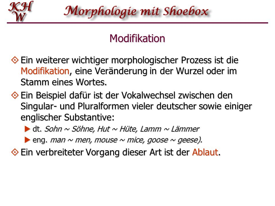 Modifikation  Ein weiterer wichtiger morphologischer Prozess ist die Modifikation, eine Veränderung in der Wurzel oder im Stamm eines Wortes.  Ein B