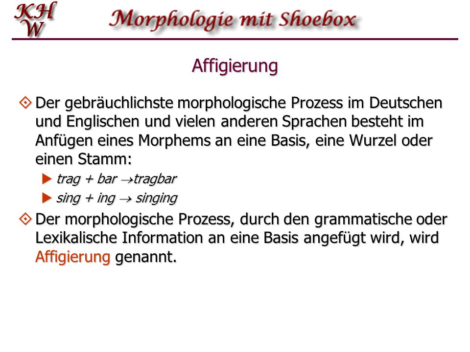 Affigierung  Der gebräuchlichste morphologische Prozess im Deutschen und Englischen und vielen anderen Sprachen besteht im Anfügen eines Morphems an