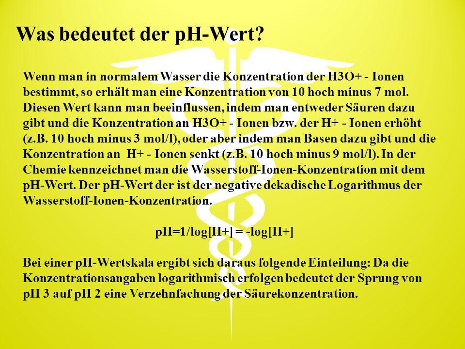 Was bedeutet der pH-Wert? Wenn man in normalem Wasser die Konzentration der H3O+ - Ionen bestimmt, so erhält man eine Konzentration von 10 hoch minus