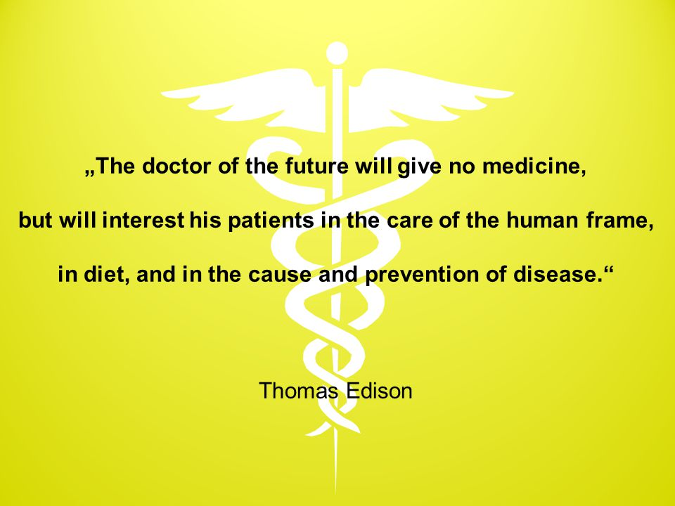 """The doctor of the future will give no medicine, but will interest his patients in the care of the human frame, in diet, and in the cause and preventi"